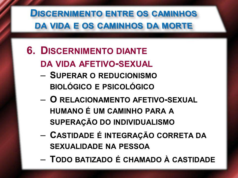 6.D ISCERNIMENTO DIANTE DA VIDA AFETIVO - SEXUAL –S UPERAR O REDUCIONISMO BIOLÓGICO E PSICOLÓGICO –O RELACIONAMENTO AFETIVO - SEXUAL HUMANO É UM CAMINHO PARA A SUPERAÇÃO DO INDIVIDUALISMO –C ASTIDADE É INTEGRAÇÃO CORRETA DA SEXUALIDADE NA PESSOA –T ODO BATIZADO É CHAMADO À CASTIDADE