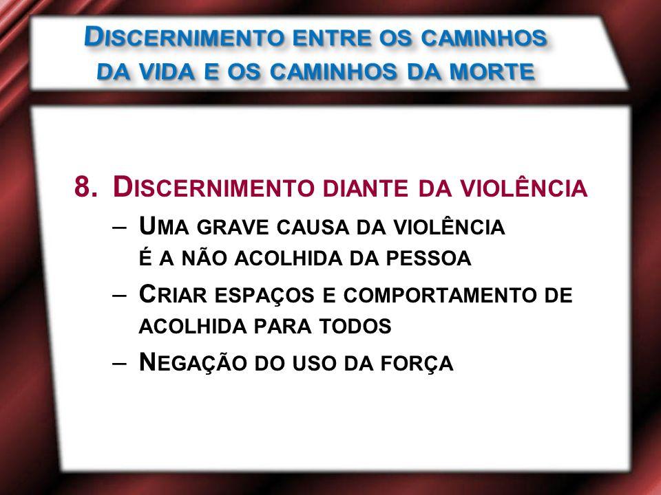 8.D ISCERNIMENTO DIANTE DA VIOLÊNCIA –U MA GRAVE CAUSA DA VIOLÊNCIA É A NÃO ACOLHIDA DA PESSOA –C RIAR ESPAÇOS E COMPORTAMENTO DE ACOLHIDA PARA TODOS –N EGAÇÃO DO USO DA FORÇA