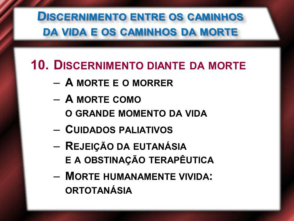 10.D ISCERNIMENTO DIANTE DA MORTE –A MORTE E O MORRER –A MORTE COMO O GRANDE MOMENTO DA VIDA –C UIDADOS PALIATIVOS –R EJEIÇÃO DA EUTANÁSIA E A OBSTINAÇÃO TERAPÊUTICA –M ORTE HUMANAMENTE VIVIDA : ORTOTANÁSIA