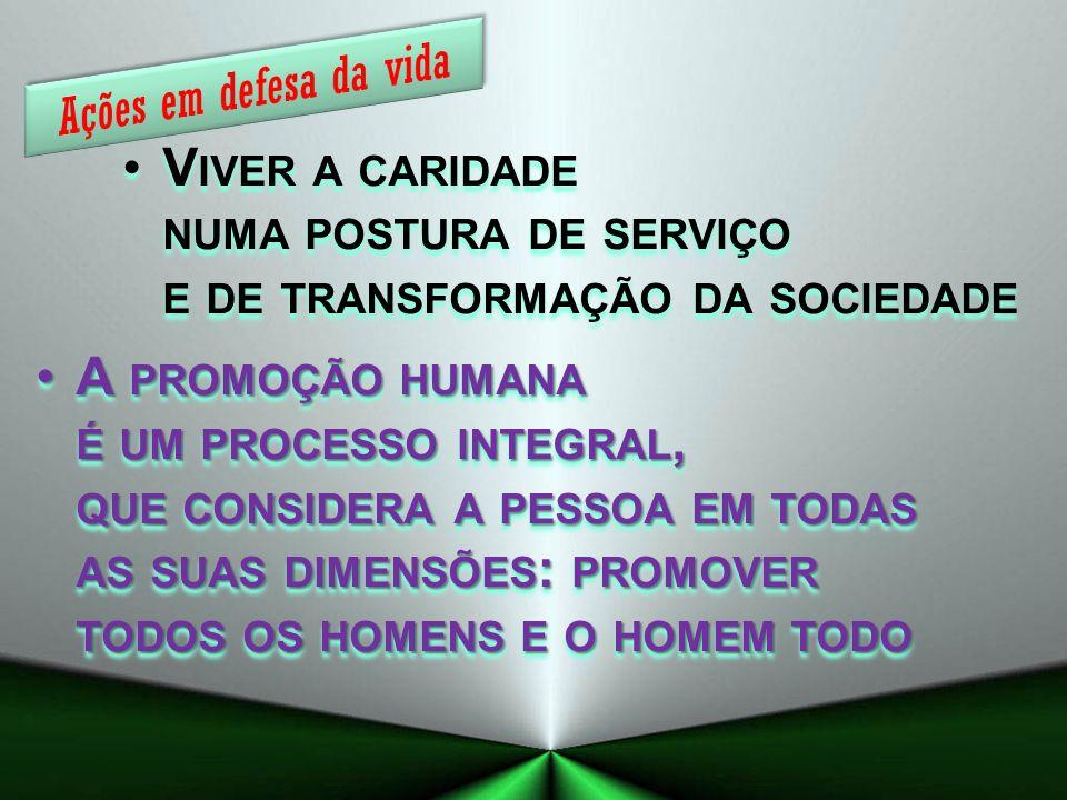 V IVER A CARIDADE NUMA POSTURA DE SERVIÇO E DE TRANSFORMAÇÃO DA SOCIEDADE A PROMOÇÃO HUMANA É UM PROCESSO INTEGRAL, QUE CONSIDERA A PESSOA EM TODAS AS