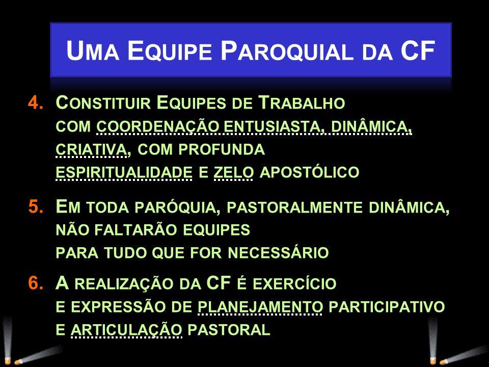 4.C ONSTITUIR E QUIPES DE T RABALHO COM COORDENAÇÃO ENTUSIASTA, DINÂMICA, CRIATIVA, COM PROFUNDA ESPIRITUALIDADE E ZELO APOSTÓLICO 5.E M TODA PARÓQUIA, PASTORALMENTE DINÂMICA, NÃO FALTARÃO EQUIPES PARA TUDO QUE FOR NECESSÁRIO 6.A REALIZAÇÃO DA CF É EXERCÍCIO E EXPRESSÃO DE PLANEJAMENTO PARTICIPATIVO E ARTICULAÇÃO PASTORAL