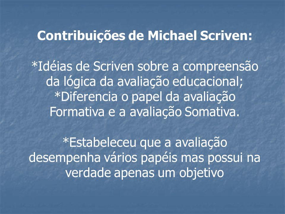 Contribuições de Michael Scriven: *Idéias de Scriven sobre a compreensão da lógica da avaliação educacional; *Diferencia o papel da avaliação Formativ
