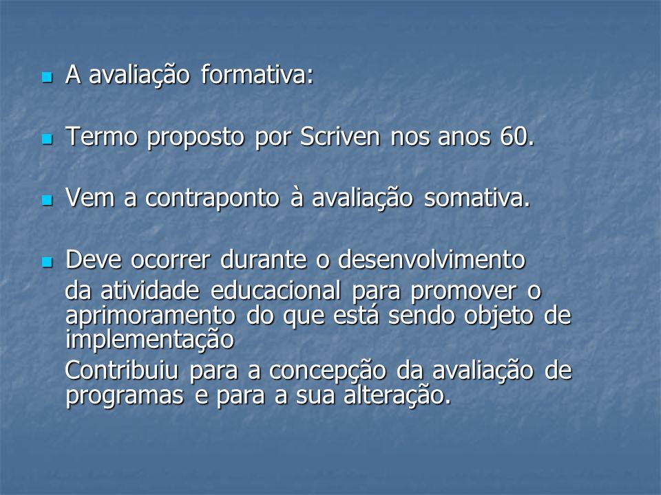 A avaliação formativa: A avaliação formativa: Termo proposto por Scriven nos anos 60. Termo proposto por Scriven nos anos 60. Vem a contraponto à aval