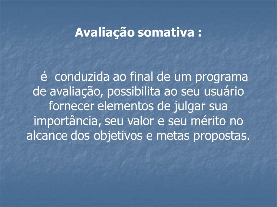 Avaliação somativa : é conduzida ao final de um programa de avaliação, possibilita ao seu usuário fornecer elementos de julgar sua importância, seu va