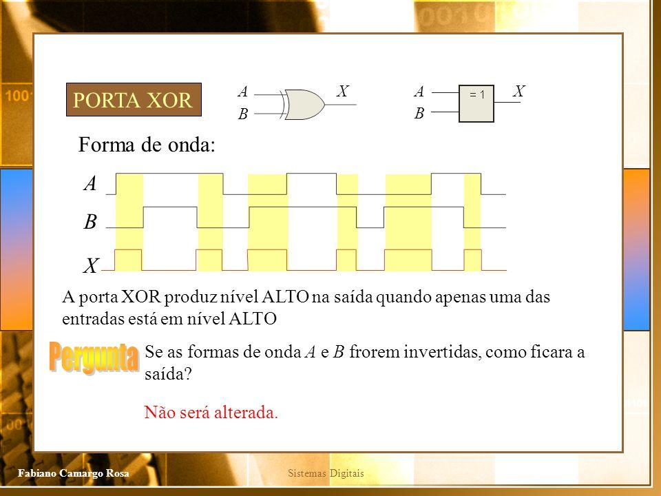 Sistemas DigitaisFabiano Camargo Rosa Forma de onda: A X A porta XOR produz nível ALTO na saída quando apenas uma das entradas está em nível ALTO PORTA XOR B Se as formas de onda A e B frorem invertidas, como ficara a saída.