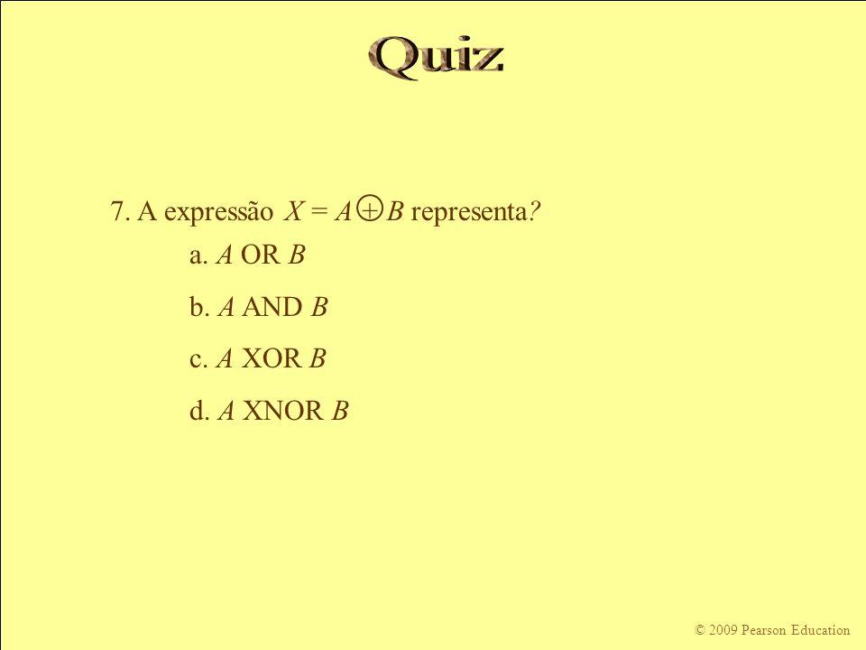 © 2009 Pearson Education 7. A expressão X = A + B representa? a. A OR B b. A AND B c. A XOR B d. A XNOR B