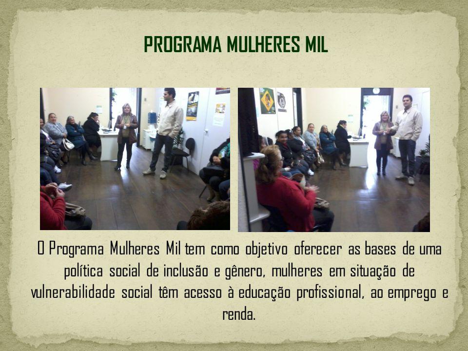 PROGRAMA MULHERES MIL O Programa Mulheres Mil tem como objetivo oferecer as bases de uma política social de inclusão e gênero, mulheres em situação de