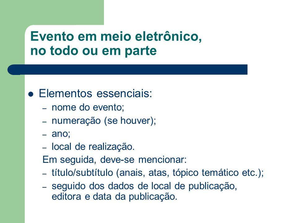 Evento em meio eletrônico, no todo ou em parte Elementos essenciais: – nome do evento; – numeração (se houver); – ano; – local de realização. Em segui