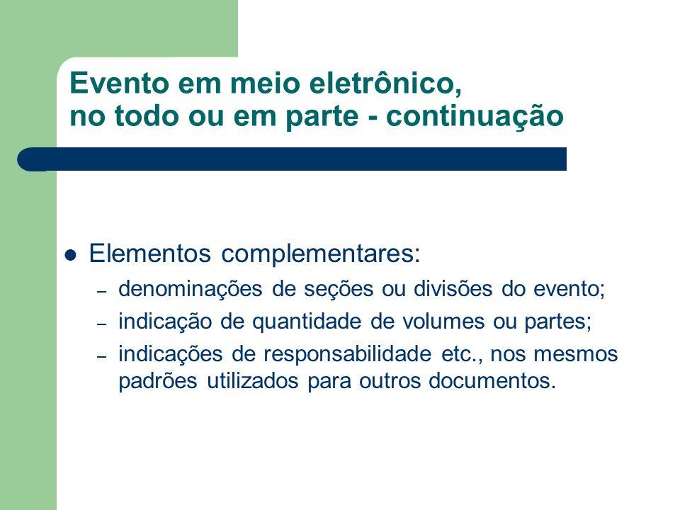 Evento em meio eletrônico, no todo ou em parte - continuação Elementos complementares: – denominações de seções ou divisões do evento; – indicação de