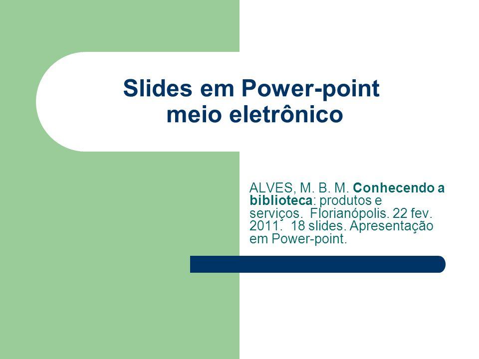 Slides em Power-point meio eletrônico ALVES, M. B. M. Conhecendo a biblioteca: produtos e serviços. Florianópolis. 22 fev. 2011. 18 slides. Apresentaç