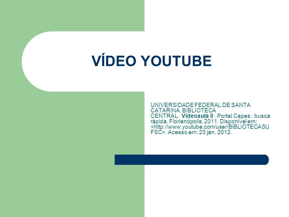 VÍDEO YOUTUBE UNIVERSIDADE FEDERAL DE SANTA CATARINA. BIBLIOTECA CENTRAL. Vídeoaula II : Portal Capes : busca rápida. Florianópolis, 2011. Disponível