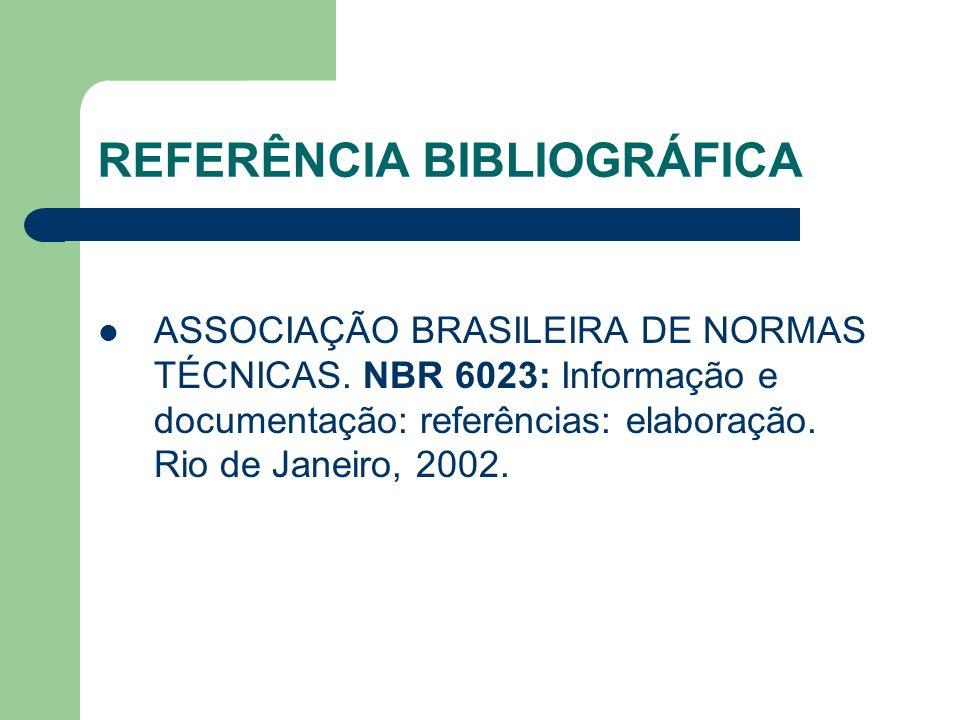 REFERÊNCIA BIBLIOGRÁFICA ASSOCIAÇÃO BRASILEIRA DE NORMAS TÉCNICAS. NBR 6023: Informação e documentação: referências: elaboração. Rio de Janeiro, 2002.