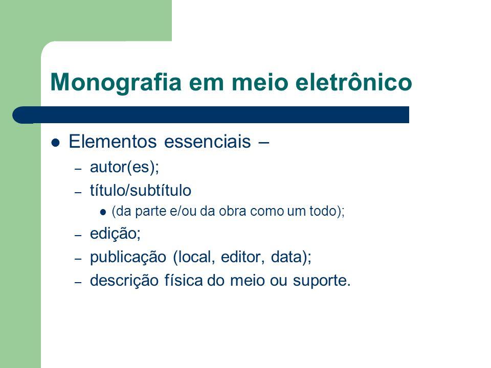 Monografia em meio eletrônico Elementos essenciais – – autor(es); – título/subtítulo (da parte e/ou da obra como um todo); – edição; – publicação (loc
