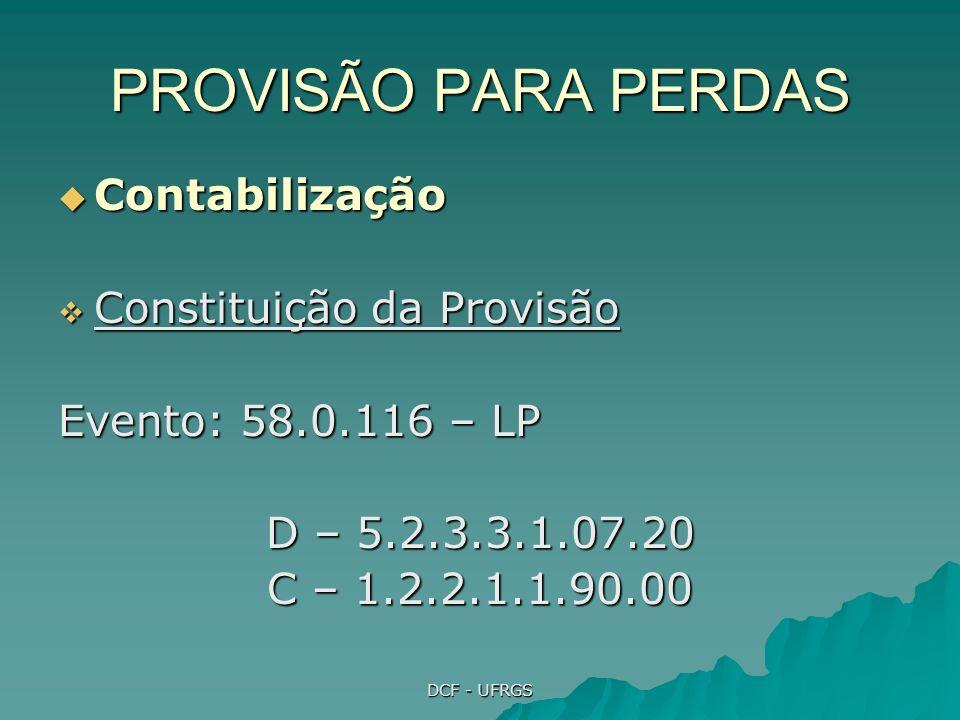 DCF - UFRGS PROVISÃO PARA PERDAS Contabilização Contabilização Constituição da Provisão Constituição da Provisão Evento: 58.0.116 – LP D – 5.2.3.3.1.07.20 C – 1.2.2.1.1.90.00