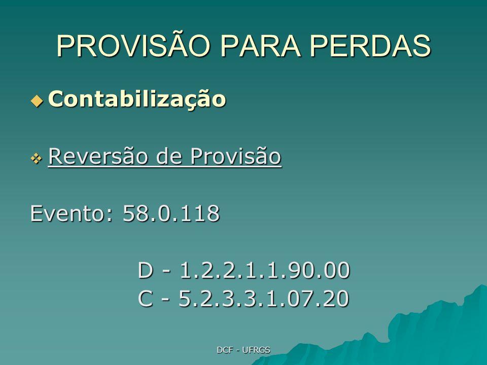 DCF - UFRGS PROVISÃO PARA PERDAS Contabilização Contabilização Reversão de Provisão Reversão de Provisão Evento: 58.0.118 D - 1.2.2.1.1.90.00 C - 5.2.3.3.1.07.20