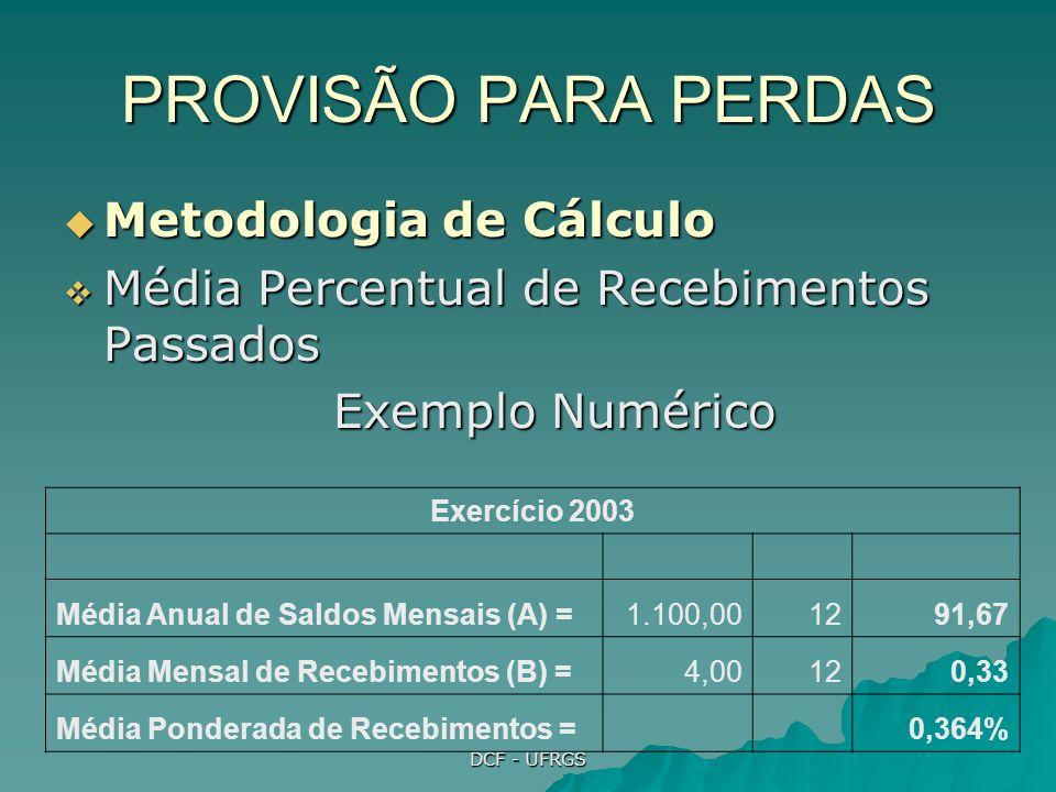 DCF - UFRGS PROVISÃO PARA PERDAS Metodologia de Cálculo Metodologia de Cálculo Média Percentual de Recebimentos Passados Média Percentual de Recebimentos Passados Exemplo Numérico Exercício 2003 Média Anual de Saldos Mensais (A) =1.100,001291,67 Média Mensal de Recebimentos (B) =4,00120,33 Média Ponderada de Recebimentos = 0,364%