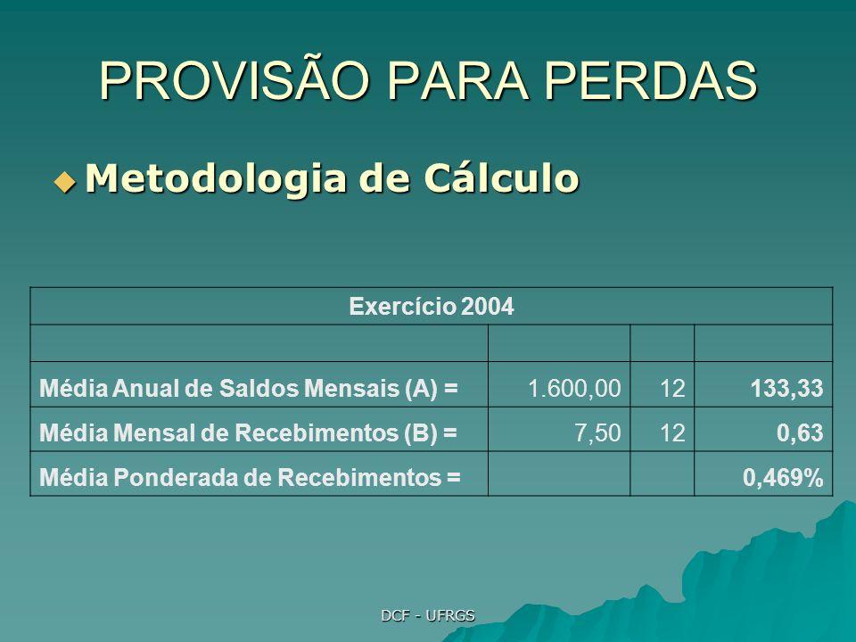 DCF - UFRGS PROVISÃO PARA PERDAS Metodologia de Cálculo Metodologia de Cálculo Exercício 2004 Média Anual de Saldos Mensais (A) =1.600,0012133,33 Média Mensal de Recebimentos (B) =7,50120,63 Média Ponderada de Recebimentos = 0,469%