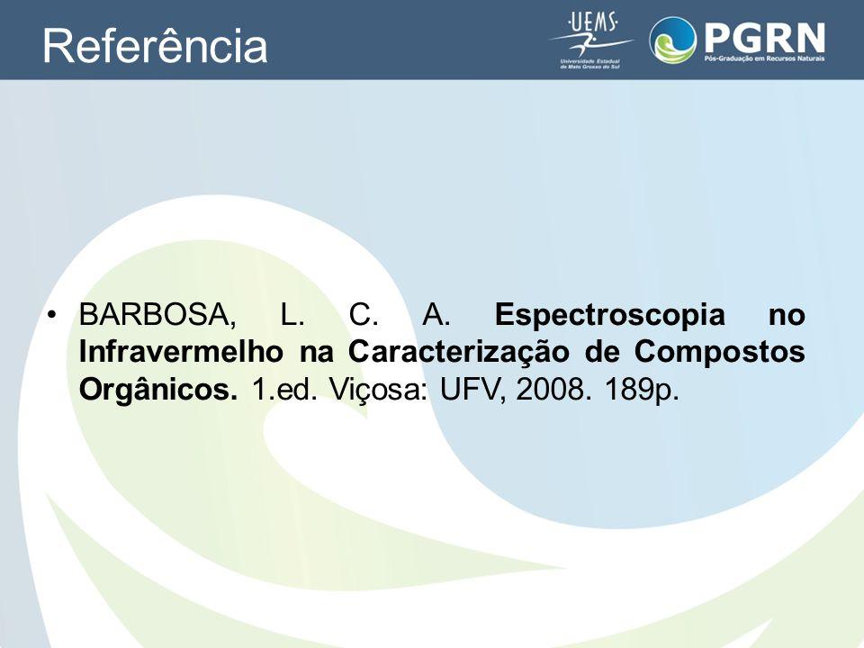 Referência BARBOSA, L. C. A. Espectroscopia no Infravermelho na Caracterização de Compostos Orgânicos. 1.ed. Viçosa: UFV, 2008. 189p.