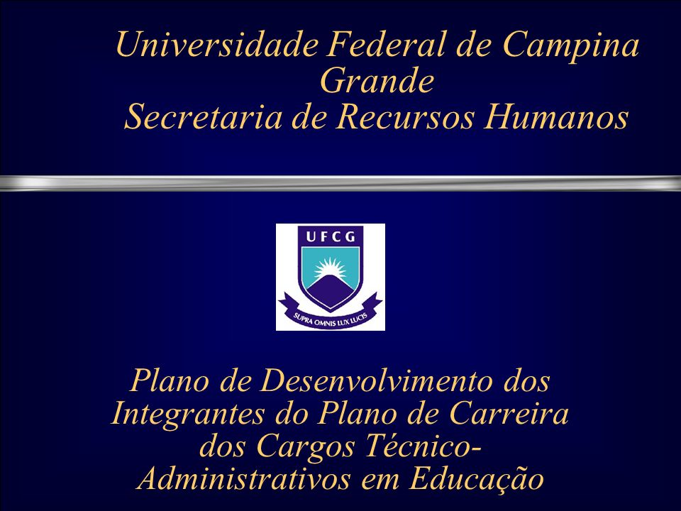 Universidade Federal de Campina Grande Secretaria de Recursos Humanos Plano de Desenvolvimento dos Integrantes do Plano de Carreira dos Cargos Técnico