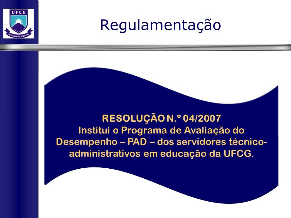 Regulamentação RESOLUÇÃO N.º 04/2007 Institui o Programa de Avaliação do Desempenho – PAD – dos servidores técnico- administrativos em educação da UFC