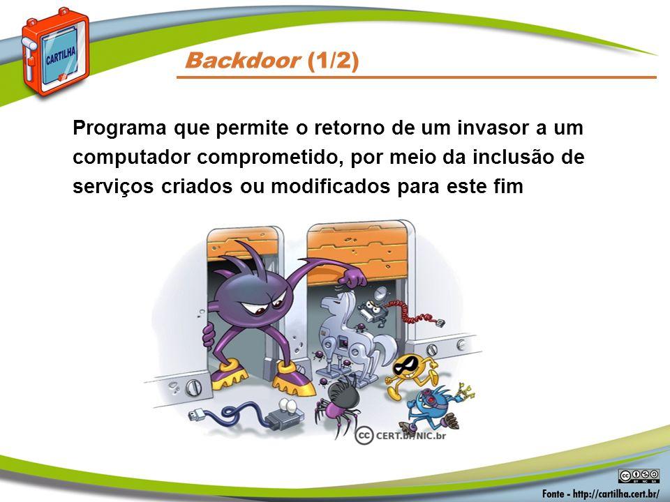 Backdoor (1/2) Programa que permite o retorno de um invasor a um computador comprometido, por meio da inclusão de serviços criados ou modificados para