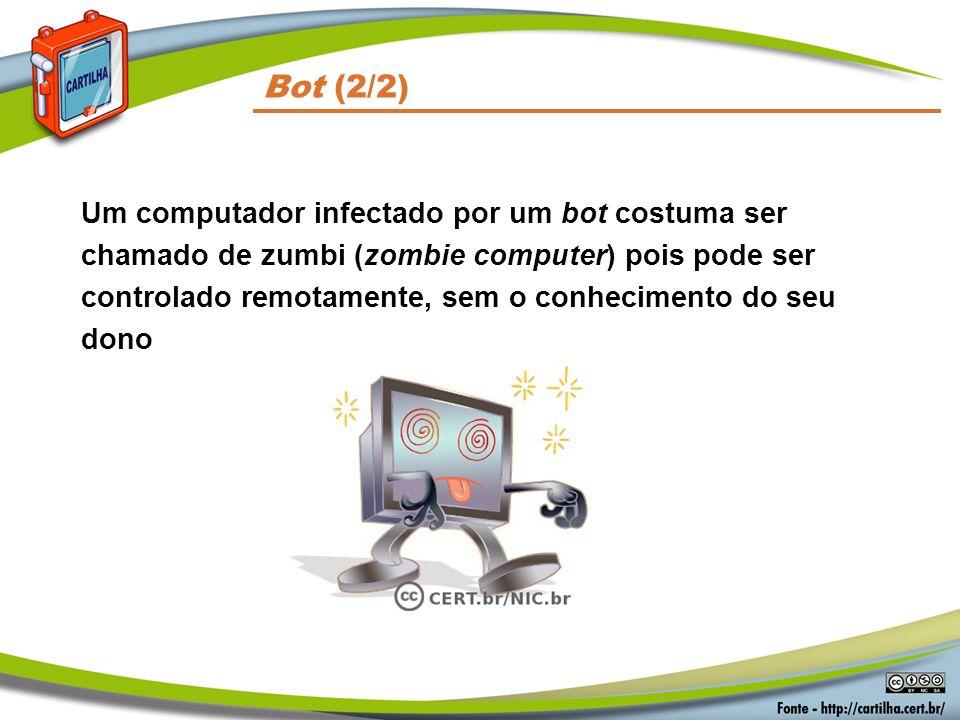Bot (2/2) Um computador infectado por um bot costuma ser chamado de zumbi (zombie computer) pois pode ser controlado remotamente, sem o conhecimento d