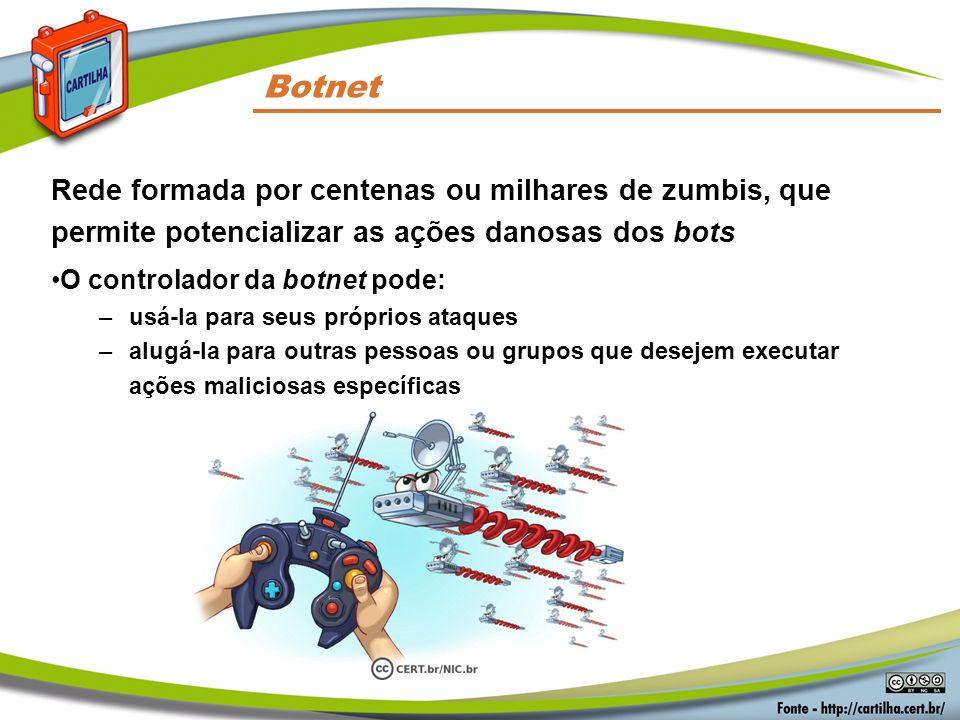 Rede formada por centenas ou milhares de zumbis, que permite potencializar as ações danosas dos bots O controlador da botnet pode: –usá-la para seus p