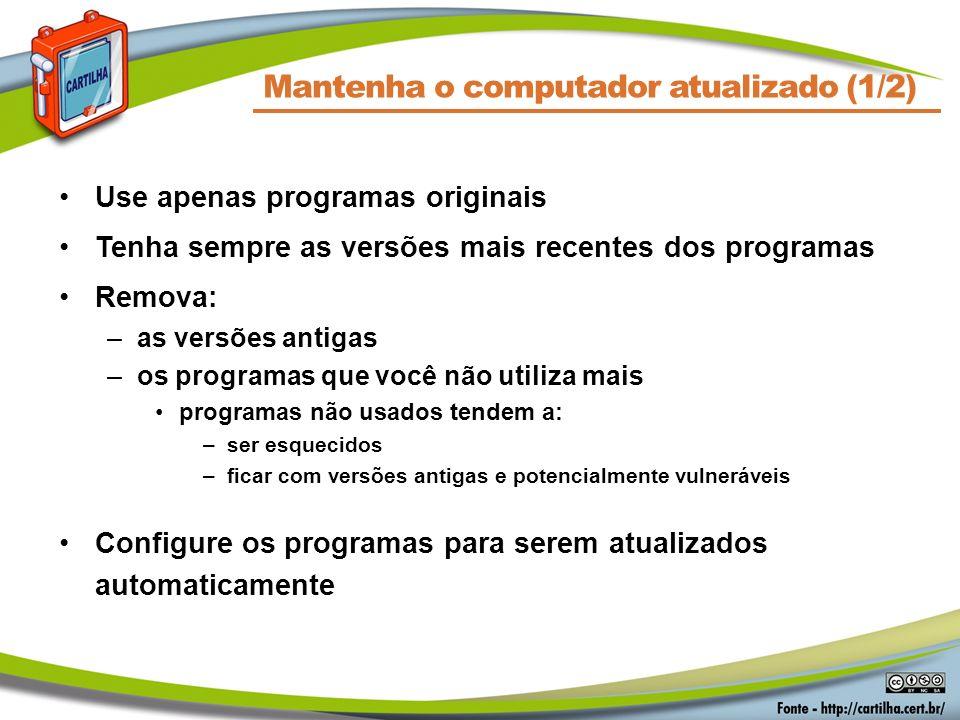 Mantenha o computador atualizado (1/2) Use apenas programas originais Tenha sempre as versões mais recentes dos programas Remova: –as versões antigas
