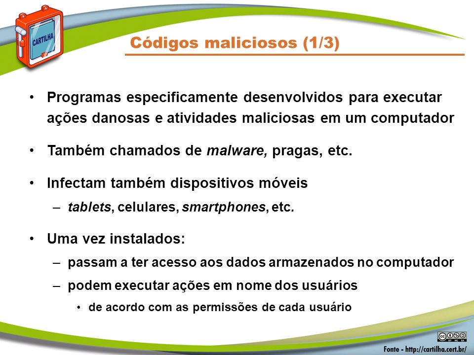 Códigos maliciosos (2/3) Um computador pode ser infectado ou comprometido: –pela exploração de vulnerabilidades nos programas instalados –pela auto-execução de mídias removíveis infectadas –pelo acesso a páginas Web maliciosas, via navegadores vulneráveis –pela ação direta de atacantes –pela execução de arquivos previamente infectados, obtidos: anexos em mensagens eletrônicas via mídias removíveis em páginas Web diretamente de outros computadores