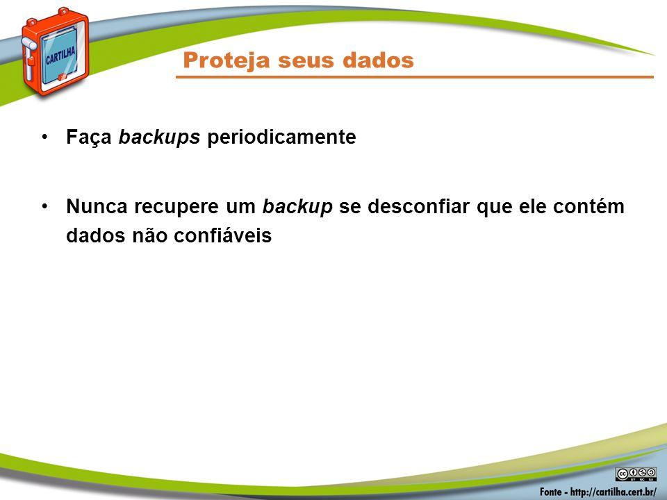 Proteja seus dados Faça backups periodicamente Nunca recupere um backup se desconfiar que ele contém dados não confiáveis