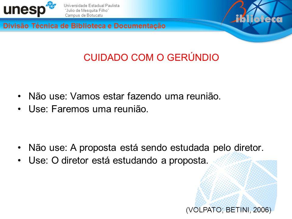 Universidade Estadual Paulista Julio de Mesquita Filho Campus de Botucatu Divisão Técnica de Biblioteca e Documentação CUIDADO COM O GERÚNDIO Não use: Vamos estar fazendo uma reunião.