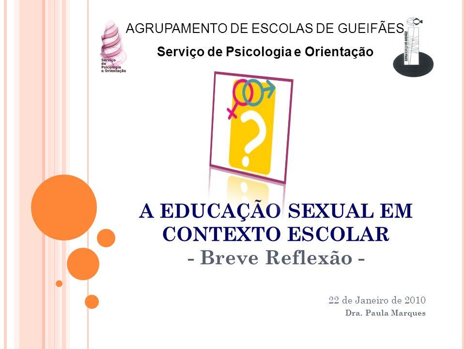 A EDUCAÇÃO SEXUAL EM CONTEXTO ESCOLAR - Breve Reflexão - 22 de Janeiro de 2010 Dra. Paula Marques AGRUPAMENTO DE ESCOLAS DE GUEIFÃES Serviço de Psicol