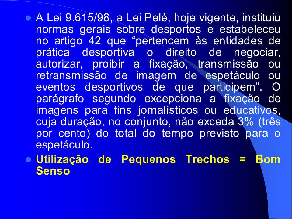 A Lei 9.615/98, a Lei Pelé, hoje vigente, instituiu normas gerais sobre desportos e estabeleceu no artigo 42 que pertencem às entidades de prática desportiva o direito de negociar, autorizar, proibir a fixação, transmissão ou retransmissão de imagem de espetáculo ou eventos desportivos de que participem.