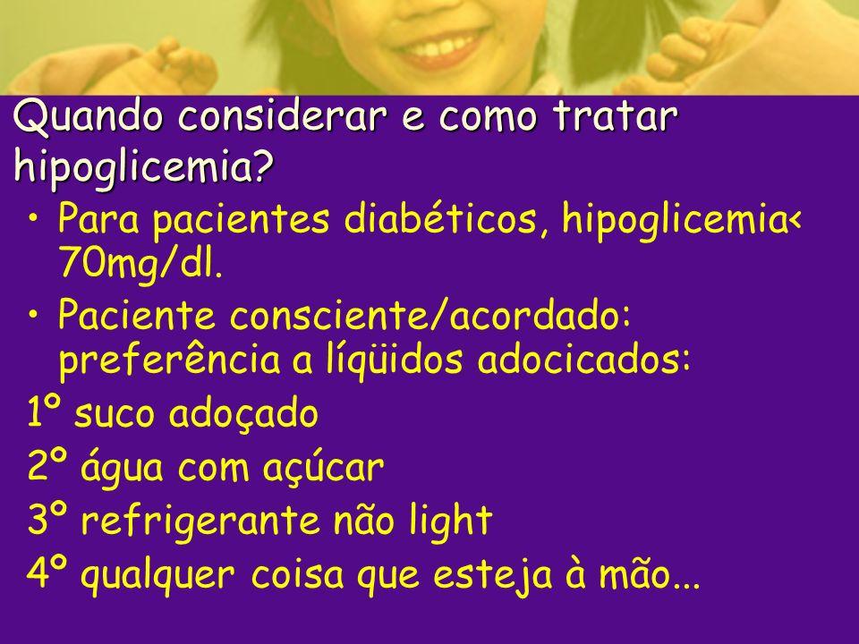 Quando considerar e como tratar hipoglicemia? Para pacientes diabéticos, hipoglicemia< 70mg/dl. Paciente consciente/acordado: preferência a líqüidos a