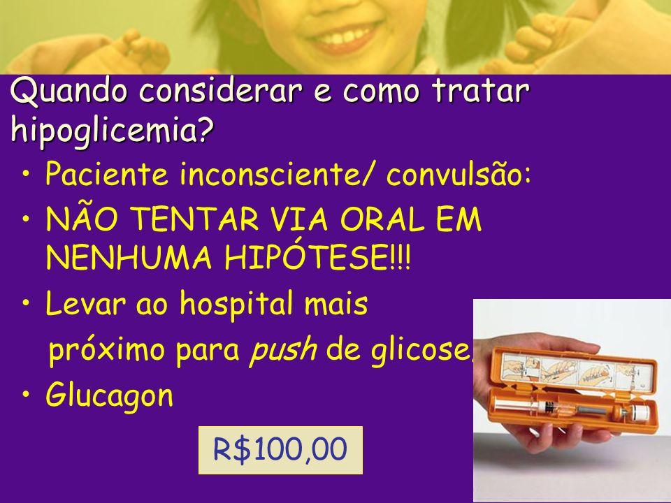 Quando considerar e como tratar hipoglicemia? Paciente inconsciente/ convulsão: NÃO TENTAR VIA ORAL EM NENHUMA HIPÓTESE!!! Levar ao hospital mais próx