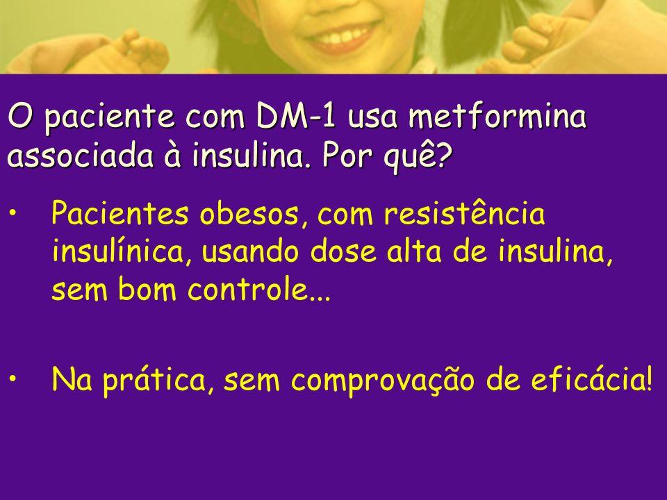 O paciente com DM-1 usa metformina associada à insulina. Por quê? Pacientes obesos, com resistência insulínica, usando dose alta de insulina, sem bom