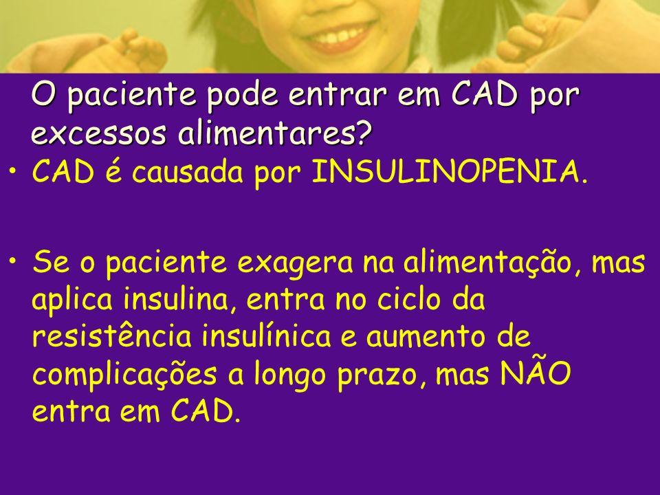 O paciente pode entrar em CAD por excessos alimentares? CAD é causada por INSULINOPENIA. Se o paciente exagera na alimentação, mas aplica insulina, en