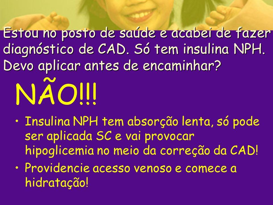 Estou no posto de saúde e acabei de fazer diagnóstico de CAD. Só tem insulina NPH. Devo aplicar antes de encaminhar? NÃO!!! Insulina NPH tem absorção