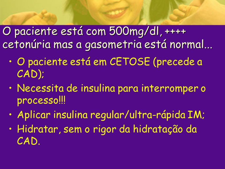 O paciente está com 500mg/dl, ++++ cetonúria mas a gasometria está normal... O paciente está em CETOSE (precede a CAD); Necessita de insulina para int
