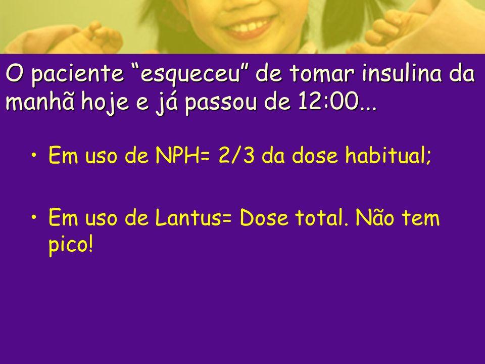 O paciente esqueceu de tomar insulina da manhã hoje e já passou de 12:00... Em uso de NPH= 2/3 da dose habitual; Em uso de Lantus= Dose total. Não tem