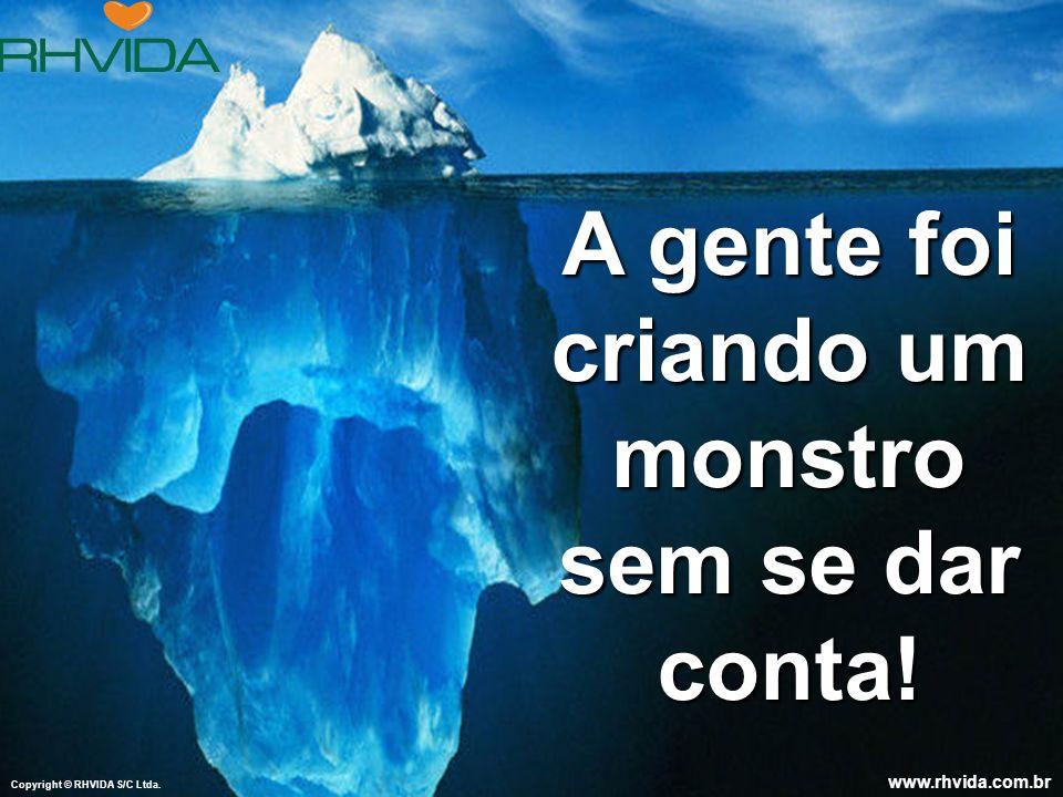 Copyright © RHVIDA S/C Ltda.www.rhvida.com.br A gente foi criando um monstro sem se dar conta.