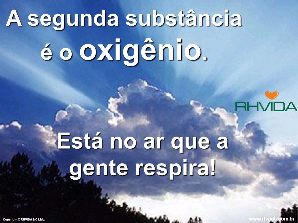 Copyright © RHVIDA S/C Ltda.www.rhvida.com.br A segunda substância é o oxigênio.