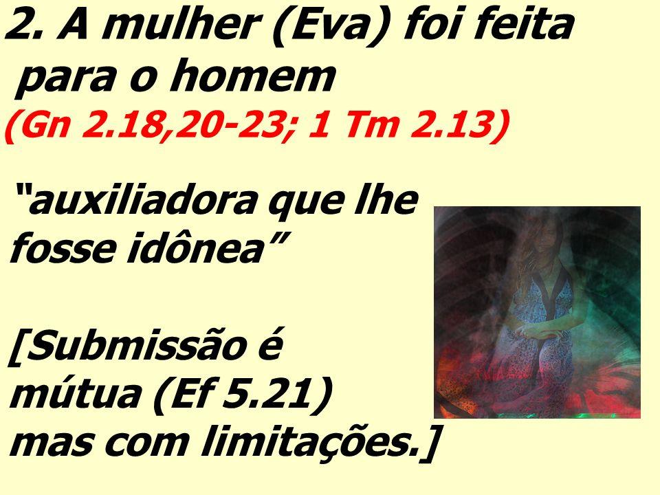 2. A mulher (Eva) foi feita para o homem (Gn 2.18,20-23; 1 Tm 2.13) auxiliadora que lhe fosse idônea [Submissão é mútua (Ef 5.21) mas com limitações.]