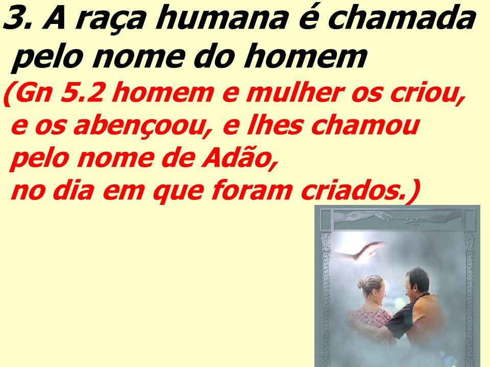 3. A raça humana é chamada pelo nome do homem (Gn 5.2 homem e mulher os criou, e os abençoou, e lhes chamou pelo nome de Adão, no dia em que foram cri