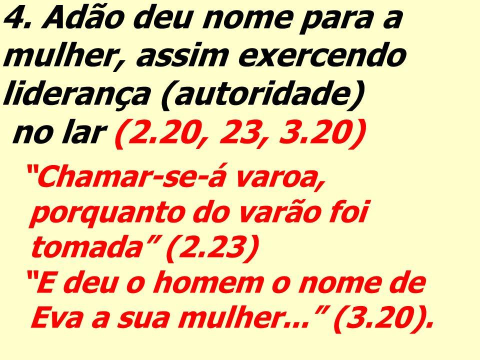 4. Adão deu nome para a mulher, assim exercendo liderança (autoridade) no lar (2.20, 23, 3.20) Chamar-se-á varoa, porquanto do varão foi tomada (2.23)