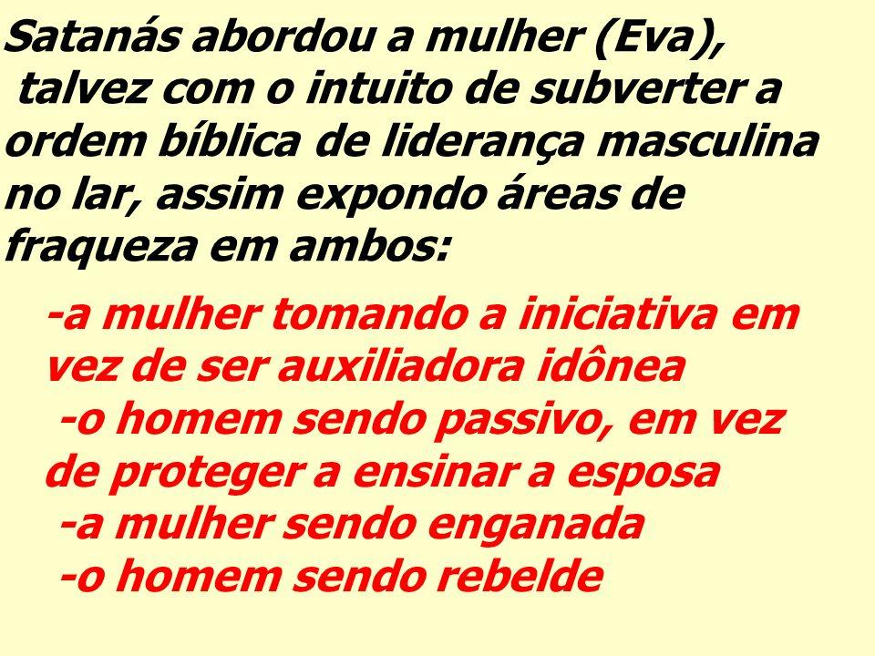 Satanás abordou a mulher (Eva), talvez com o intuito de subverter a ordem bíblica de liderança masculina no lar, assim expondo áreas de fraqueza em am