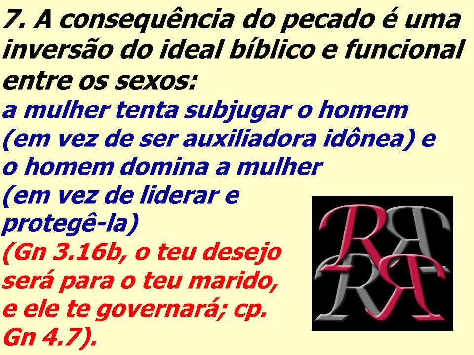 7. A consequência do pecado é uma inversão do ideal bíblico e funcional entre os sexos: a mulher tenta subjugar o homem (em vez de ser auxiliadora idô