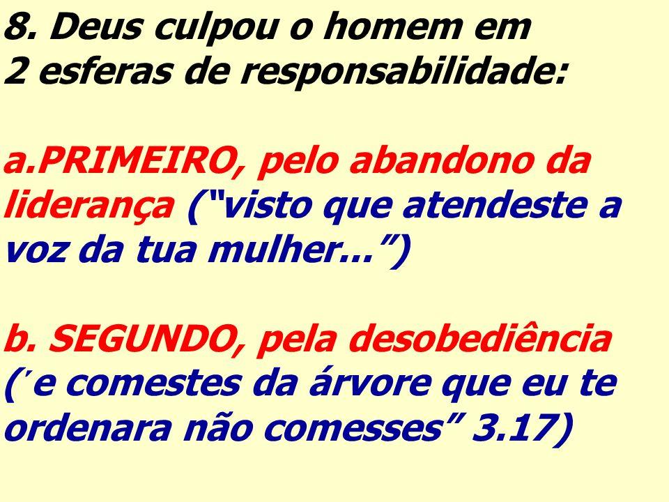 8. Deus culpou o homem em 2 esferas de responsabilidade: a.PRIMEIRO, pelo abandono da liderança (visto que atendeste a voz da tua mulher...) b. SEGUND