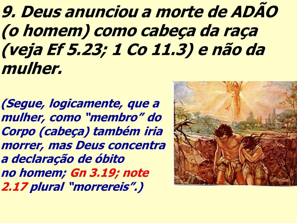 9. Deus anunciou a morte de ADÃO (o homem) como cabeça da raça (veja Ef 5.23; 1 Co 11.3) e não da mulher. (Segue, logicamente, que a mulher, como memb