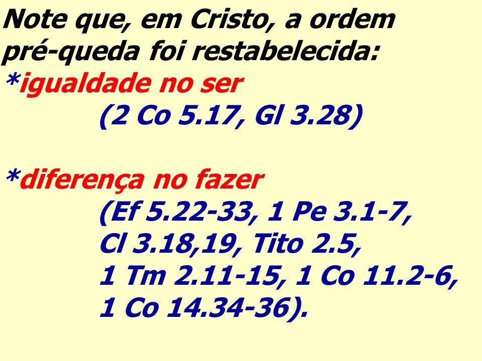 Note que, em Cristo, a ordem pré-queda foi restabelecida: *igualdade no ser (2 Co 5.17, Gl 3.28) *diferença no fazer (Ef 5.22-33, 1 Pe 3.1-7, Cl 3.18,